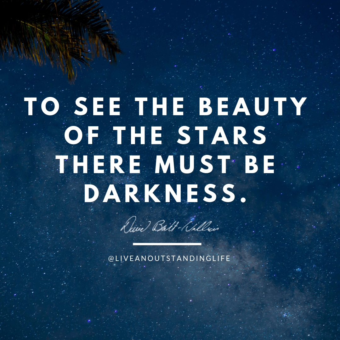 To see the beauty of the stars there must be darkness.