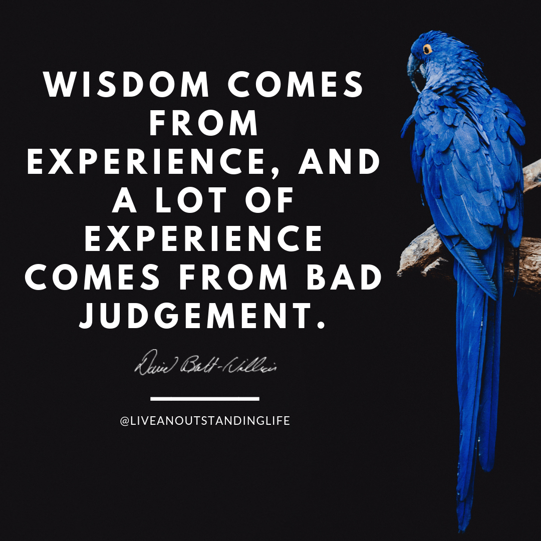 Wisdom comes from experience. And a lot of experience comes from bad judgement.