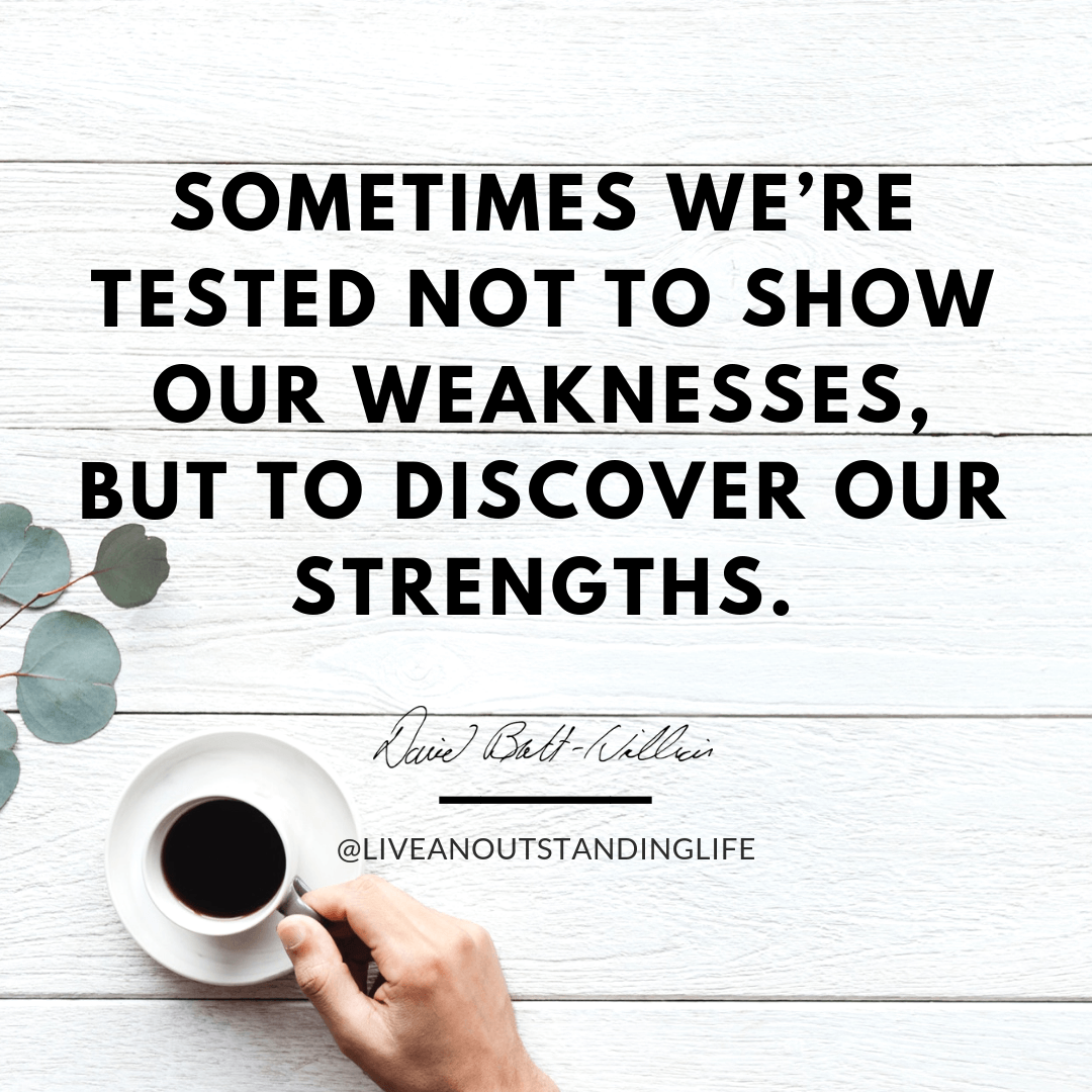 Sometimes we're tested not to show our weaknesses, but to discover our strengths.