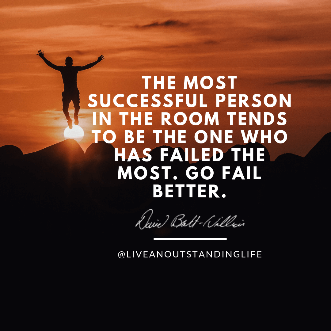 The most successful person in the room tends to be the one who has failed the most. Go fail better.