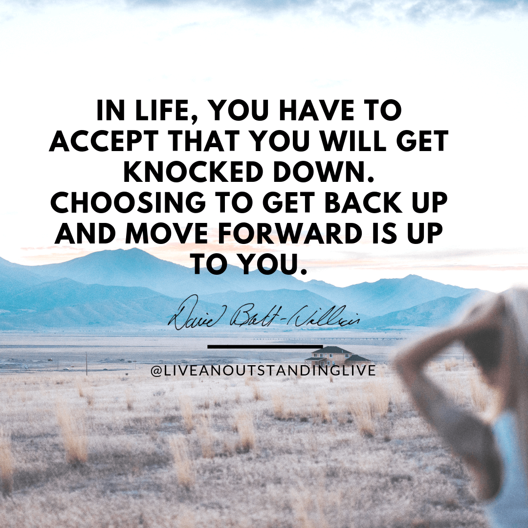 In life, you have to accept that you will get knocked down. Choosing to get back up again and move forward is up to you.