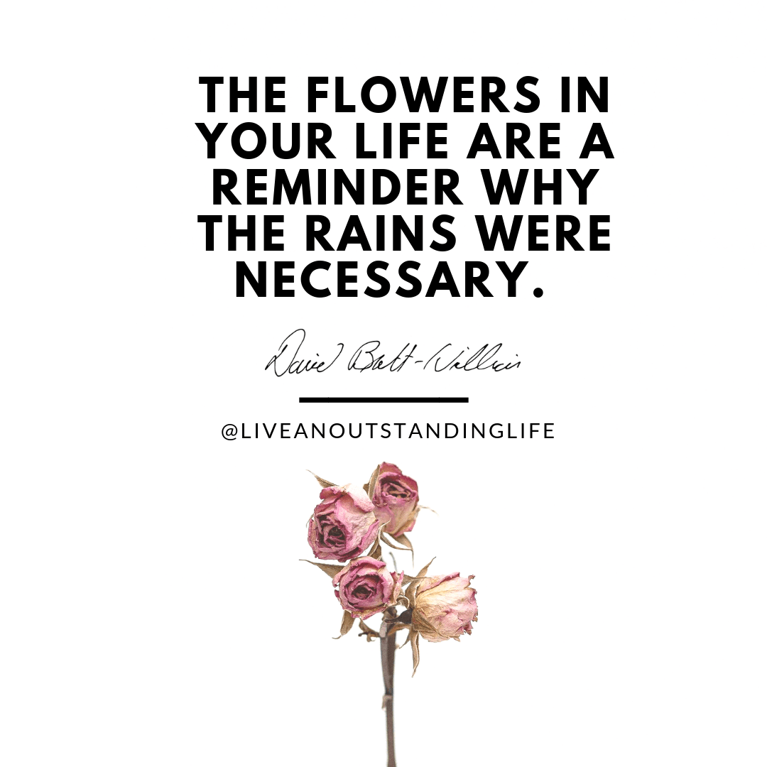 The flowers in your life are a reminder why the rains were necessary.