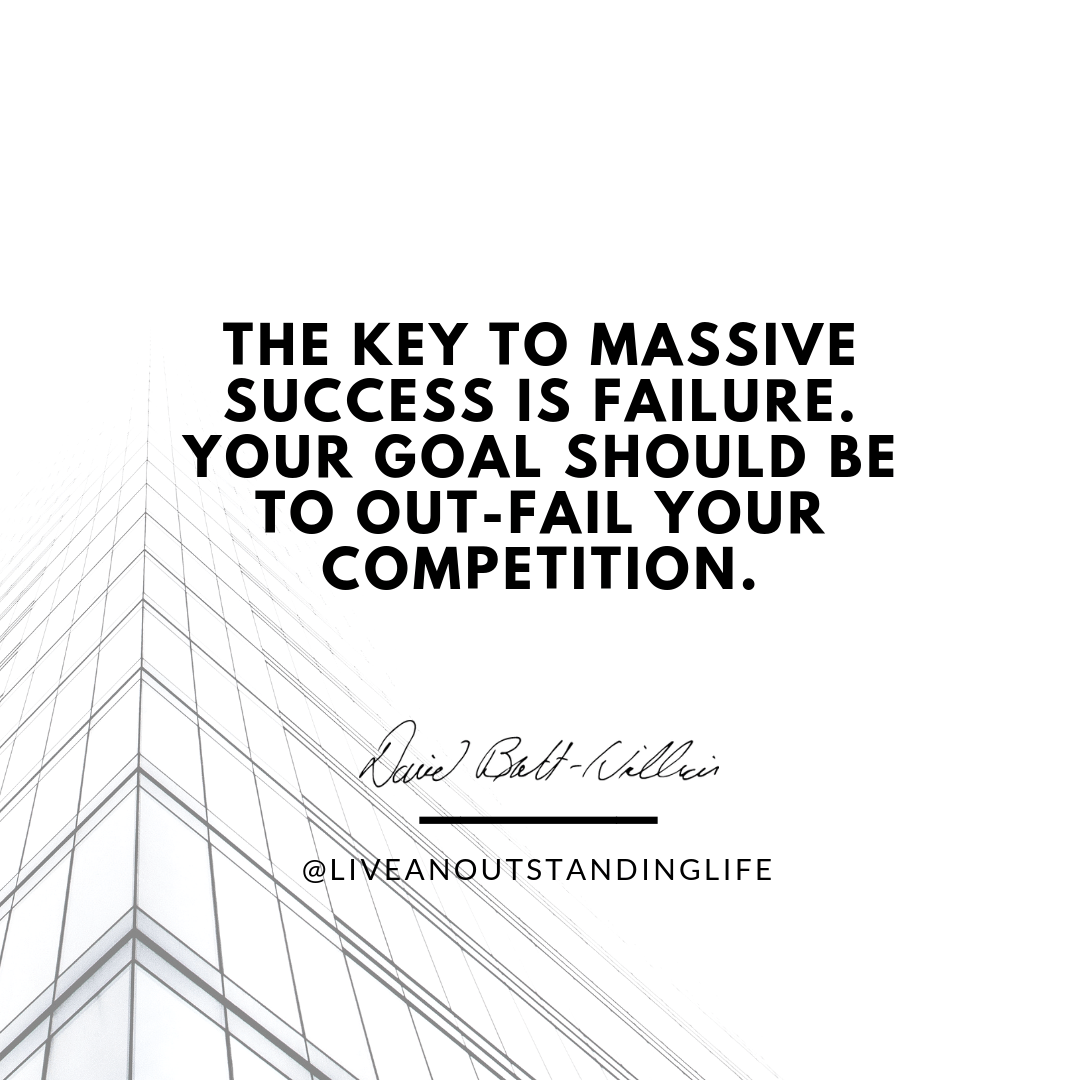 The key to massive success is failure. Your goal should be to out-fail your competition.