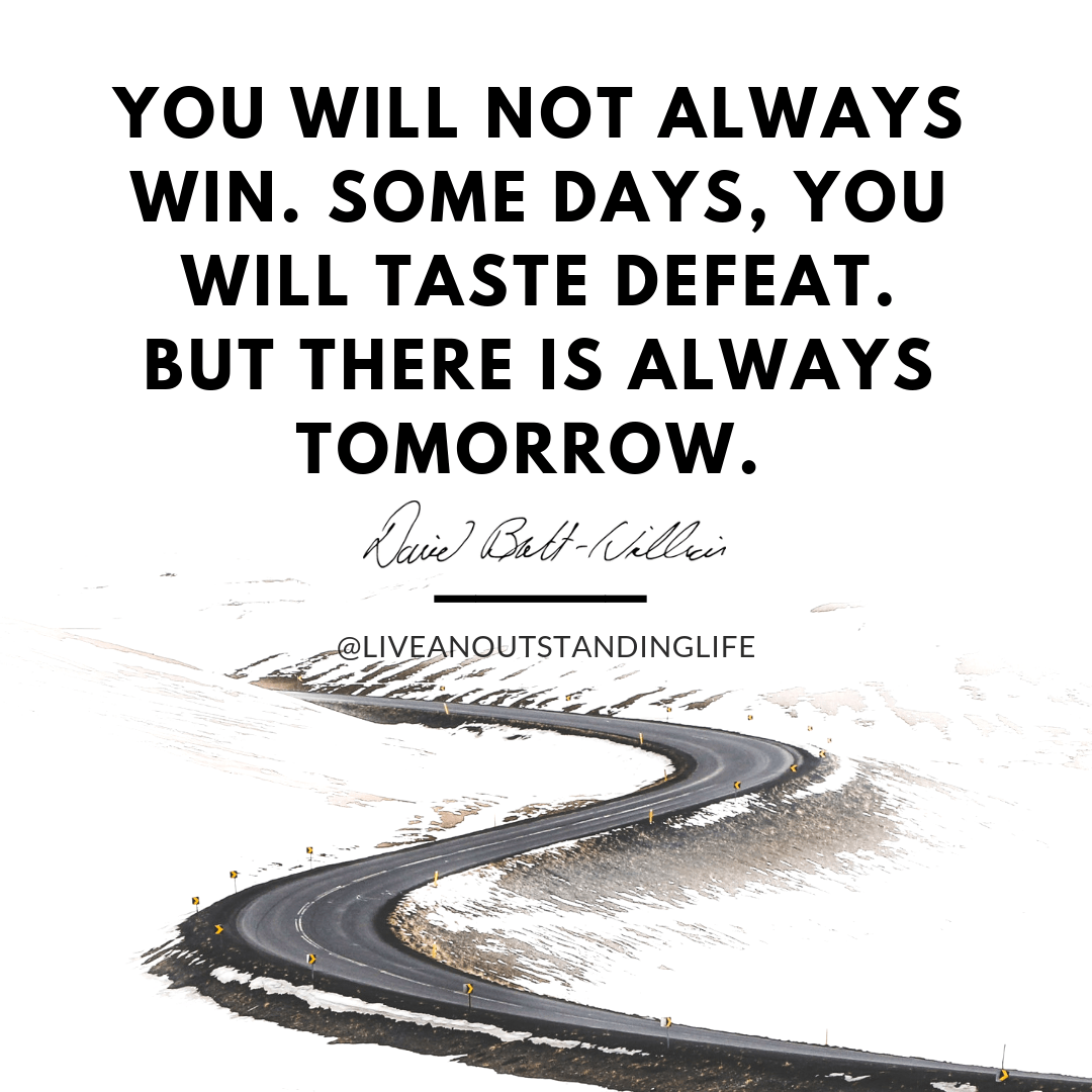 You will not always win. Some days you will taste defeat, but there is always tomorrow.