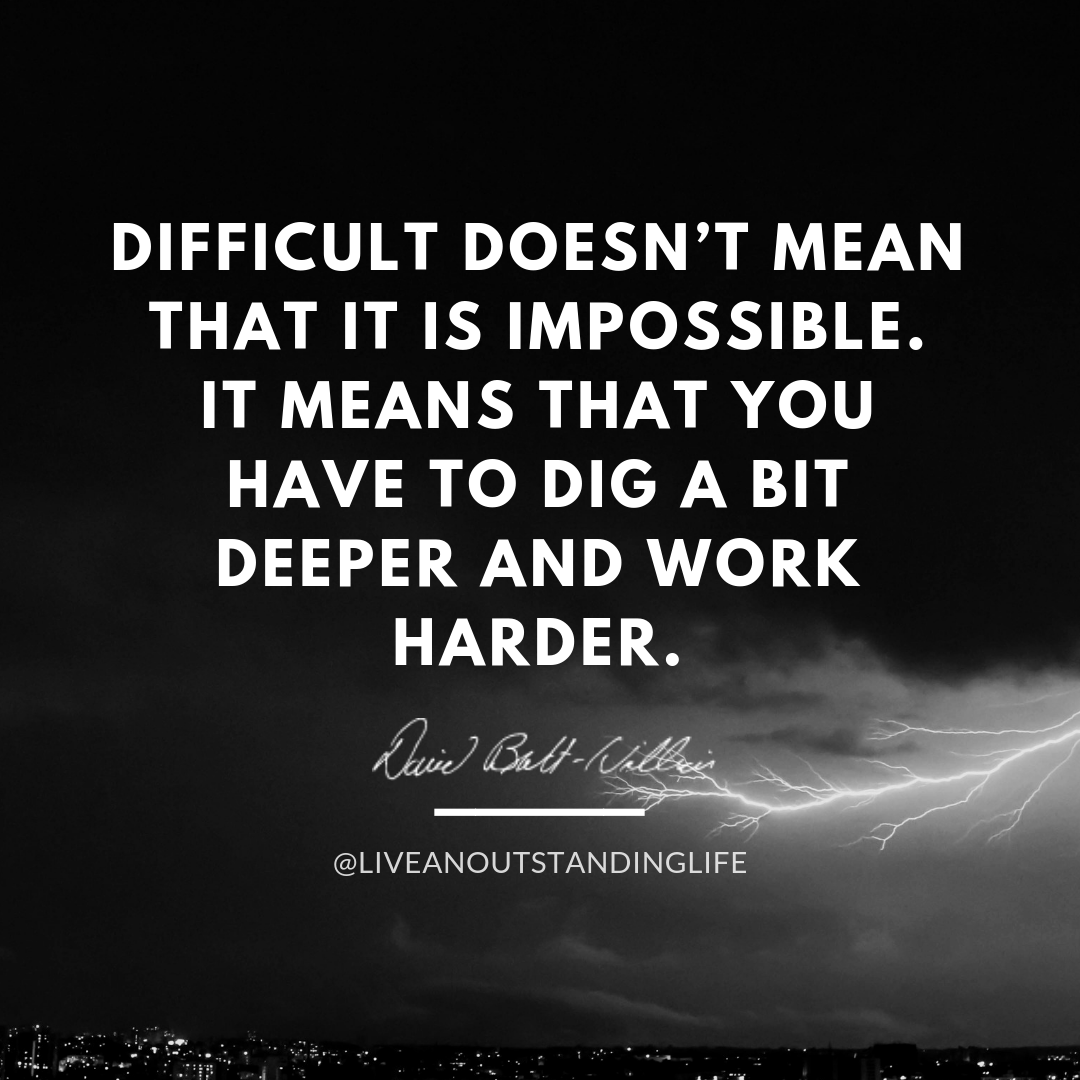 Difficult doesn't mean that it is impossible. It means that you have to dig a bit deeper and work harder.