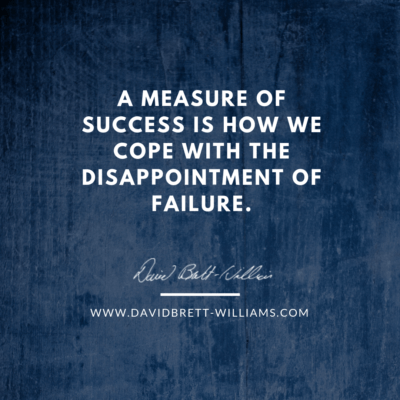 A measure of success is how we cope with the disappointment of failure.