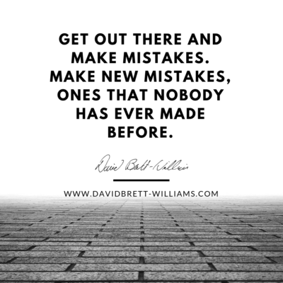 Get out there and make mistakes. Make new mistakes, ones that nobody has ever made before.